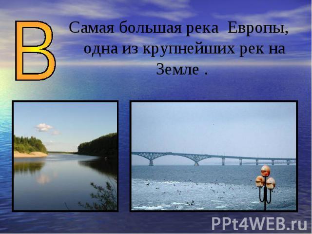 Самая большая река Европы, одна из крупнейших рек на Земле .