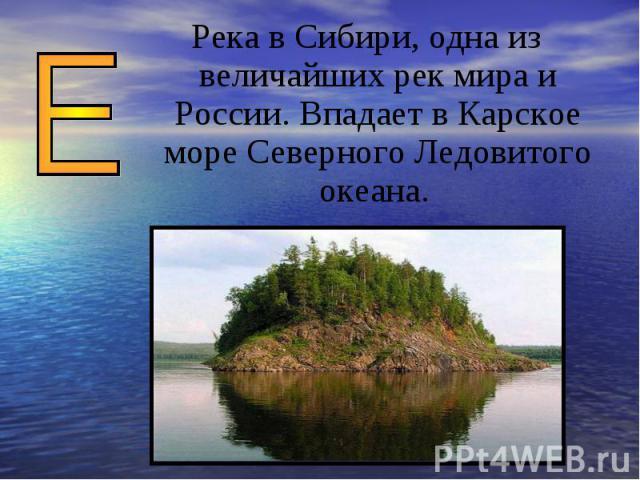Река в Сибири, одна из величайших рек мира и России. Впадает в Карское море Северного Ледовитого океана.