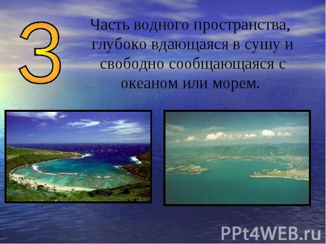 Часть водного пространства, глубоко вдающаяся в сушу и свободно сообщающаяся с океаном или морем.