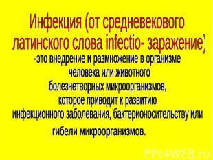 Инфекция (от средневекового латинского слова infectio- заражение) -это внедрение