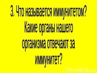 3. Что называется иммунитетом?Какие органы нашегоорганизма отвечают заиммунитет?