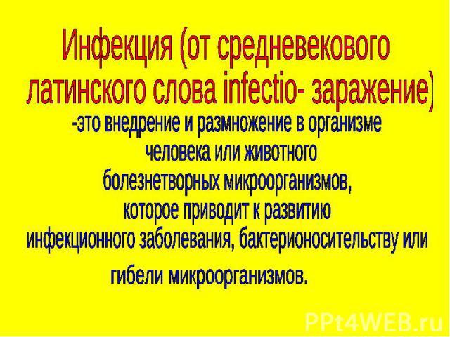 Инфекция (от средневекового латинского слова infectio- заражение) -это внедрение и размножение в организме человека или животногоболезнетворных микроорганизмов,которое приводит к развитиюинфекционного заболевания, бактерионосительству или