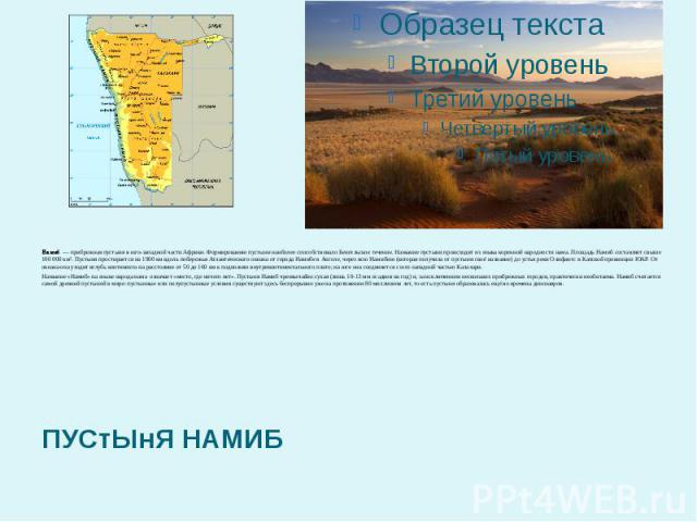 Намиб— прибрежнаяпустыняв юго-западной частиАфрики. Формированию пустыни наиболее способствовалоБенгельское течение. Название пустыни происходит из языка коренной народности нама. Площадь Намиб составляет свыше 100 000 км². Пустыня простираетс…