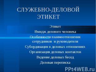 Служебно-деловой этикет ЭтикетИмидж делового человекаОсобенности взаимоотношения