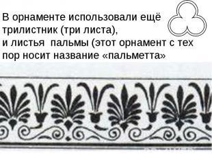 В орнаменте использовали ещё трилистник (три листа), и листья пальмы (этот орнам