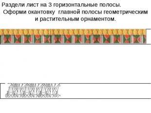 Раздели лист на 3 горизонтальные полосы. Оформи окантовку главной полосы геометр