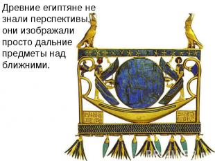 Древние египтяне не знали перспективы, они изображали просто дальние предметы на