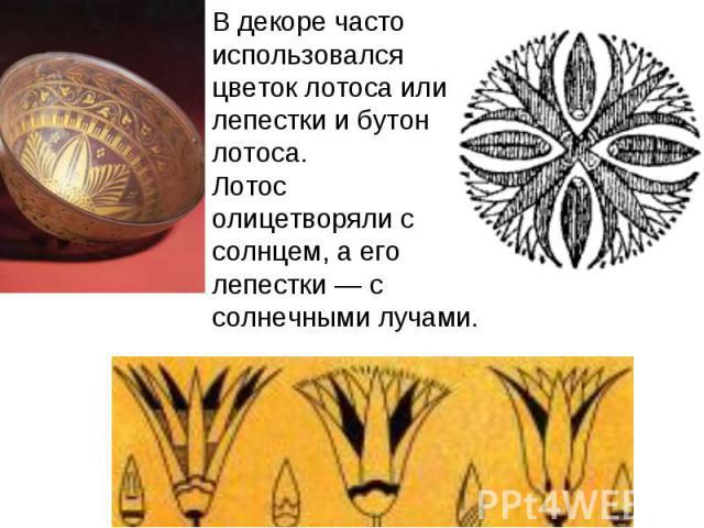 В декоре часто использовался цветок лотоса или лепестки и бутон лотоса.Лотос олицетворяли с солнцем, а его лепестки — с солнечными лучами.