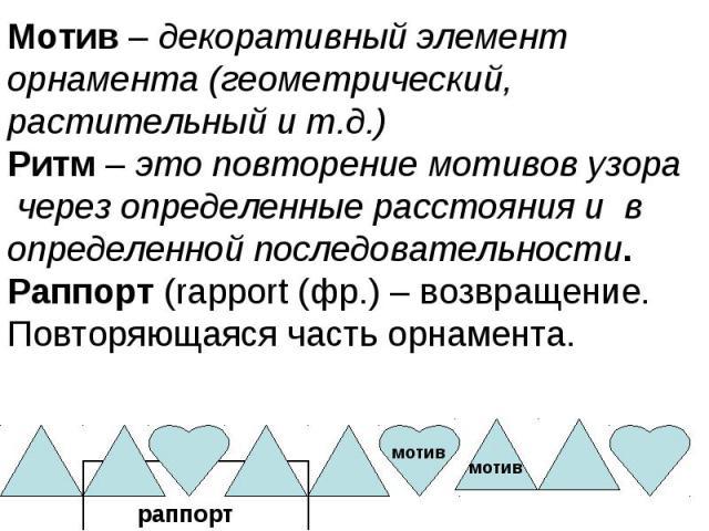 Мотив – декоративный элемент орнамента (геометрический, растительный и т.д.)Ритм – это повторение мотивов узора через определенные расстояния и в определенной последовательности.Раппорт (rapport (фр.) – возвращение. Повторяющаяся часть орнамента.