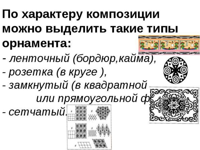 По характеру композиции можно выделить такие типы орнамента: - ленточный (бордюр,кайма), - розетка (в круге ), - замкнутый (в квадратной или прямоугольной фигуре),- сетчатый.