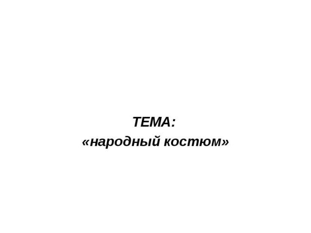 ТЕМА: «народный костюм»