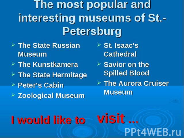 The most popular and interesting museums of St.-Petersburg The State Russian MuseumThe KunstkameraThe State Hermitage Peter's CabinZoological MuseumI would like to St. Isaac's CathedralSavior on the Spilled BloodThe Aurora Cruiser Museumvisit …