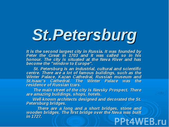 """St.Petersburg It is the second largest city in Russia. It was founded by Peter the Great in 1703 and it was called so in his honour. The city is situated at the Neva River and has become the """"window to Europe"""". St. Petersburg is an industrial, cultu…"""