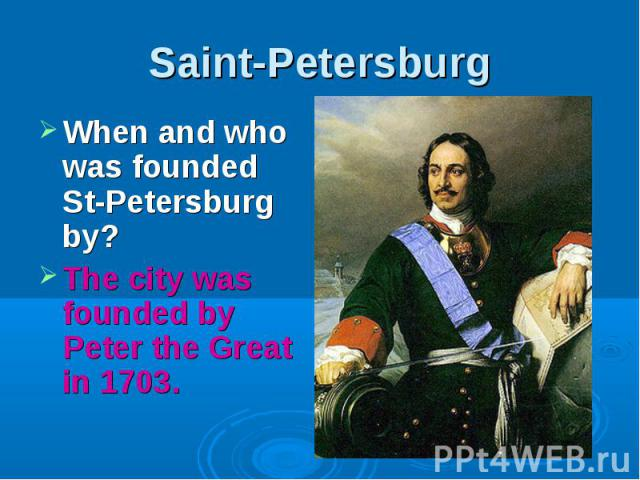 Saint-Petersburg When and who was founded St-Petersburg by?The city was founded by Peter the Great in 1703.