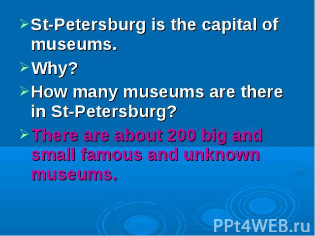 St-Petersburg is the capital of museums. Why?How many museums are there in St-Petersburg?There are about 200 big and small famous and unknown museums.