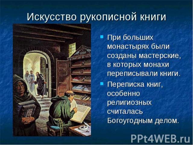 Искусство рукописной книги При больших монастырях были созданы мастерские, в которых монахи переписывали книги.Переписка книг, особенно религиозных считалась Богоугодным делом.