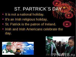 It is not a national holiday. It's an Irish religious holiday. St. Patrick is th