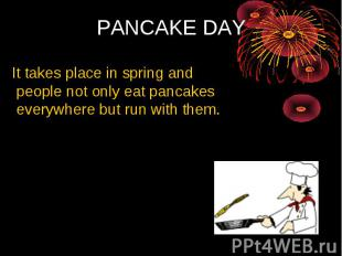 PANCAKE DAY It takes place in spring and people not only eat pancakes everywhere