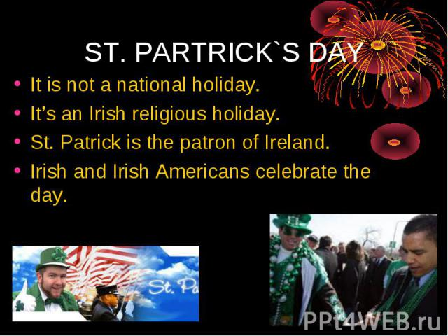 It is not a national holiday. It's an Irish religious holiday. St. Patrick is the patron of Ireland. Irish and Irish Americans celebrate the day.