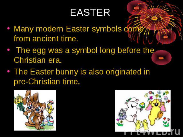 Many modern Easter symbols come from ancient time. The egg was a symbol long before the Christian era. The Easter bunny is also originated in pre-Christian time.