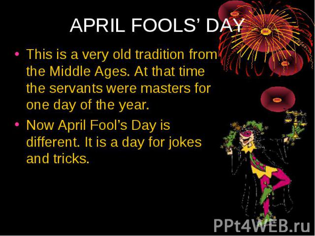 This is a very old tradition from the Middle Ages. At that time the servants were masters for one day of the year. Now April Fool's Day is different. It is a day for jokes and tricks.