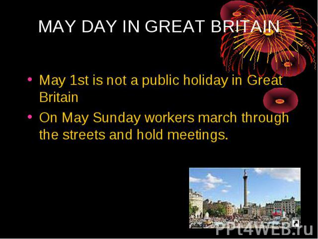 MAY DAY IN GREAT BRITAIN May 1st is not a public holiday in Great Britain On May Sunday workers march through the streets and hold meetings.
