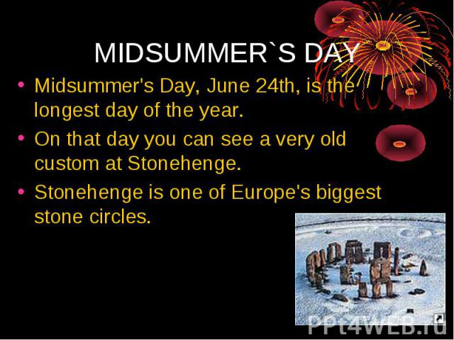 Midsummer's Day, June 24th, is the longest day of the year. On that day you can see a very old custom at Stonehenge. Stonehenge is one of Europe's biggest stone circles.