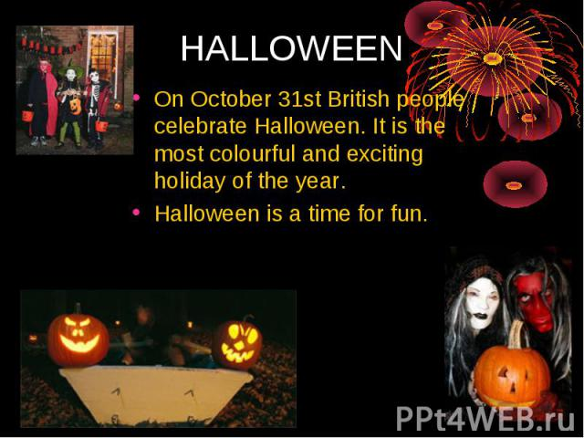 HALLOWEEN On October 31st British people celebrate Halloween. It is the most colourful and exciting holiday of the year. Halloween is a time for fun.