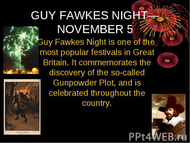 GUY FAWKES NIGHT— NOVEMBER 5 Guy Fawkes Night is one of the most popular festivals in Great Britain. It commemorates the discovery of the so-called Gunpowder Plot, and is celebrated throughout the country.