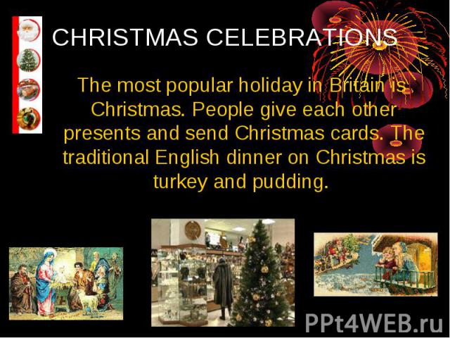 CHRISTMAS CELEBRATIONS The most popular holiday in Britain is Christmas. People give each other presents and send Christmas cards. The traditional English dinner on Christmas is turkey and pudding.