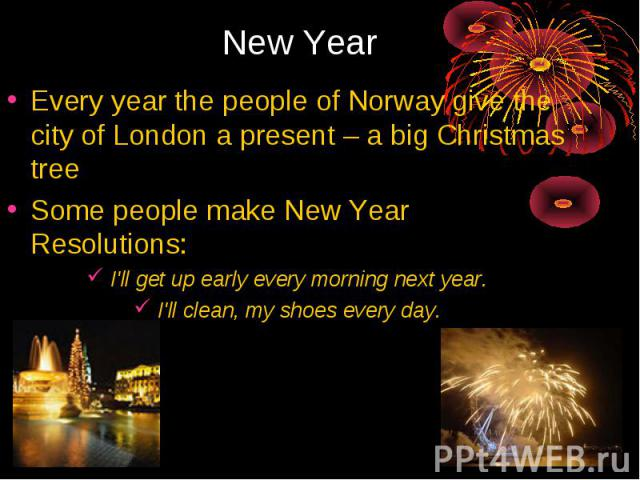 New Year Every year the people of Norway give the city of London a present – a big Christmas treeSome people make New Year Resolutions:I'll get up early every morning next year.I'll clean, my shoes every day.