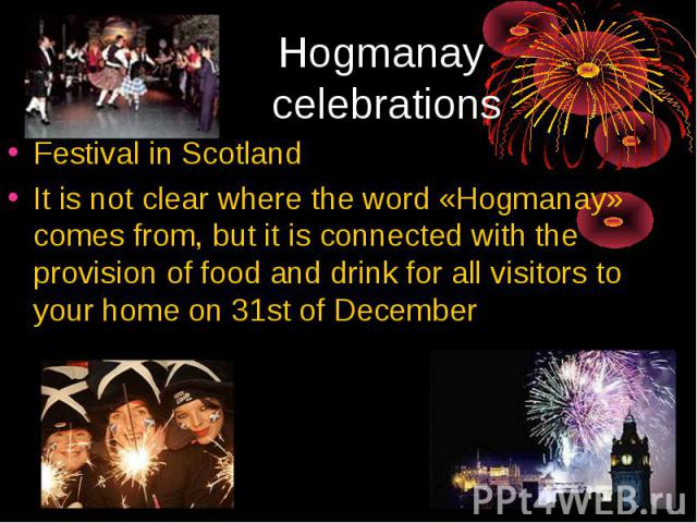 Hogmanay celebrations Festival in ScotlandIt is not clear where the word «Hogmanay» comes from, but it is connected with the provision of food and drink for all visitors to your home on 31st of December