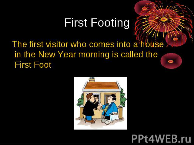 First Footing The first visitor who comes into a house in the New Year morning is called the First Foot