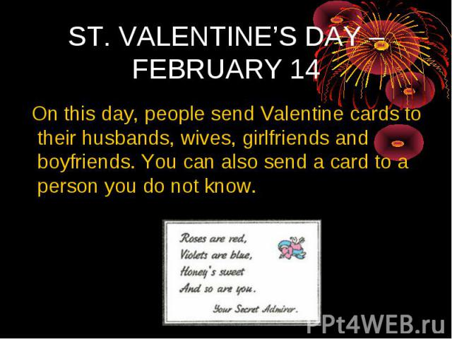 ST. VALENTINE'S DAY – FEBRUARY 14 On this day, people send Valentine cards to their husbands, wives, girlfriends and boyfriends. You can also send a card to a person you do not know.