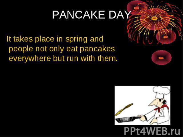 PANCAKE DAY It takes place in spring and people not only eat pancakes everywhere but run with them.