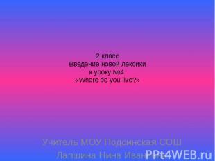 2 классВведение новой лексикик уроку №4 «Where do you live?» Учитель МОУ Подсинс