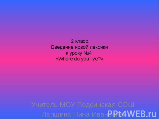 2 классВведение новой лексикик уроку №4 «Where do you live?» Учитель МОУ Подсинская СОШЛапшина Нина Ивановна