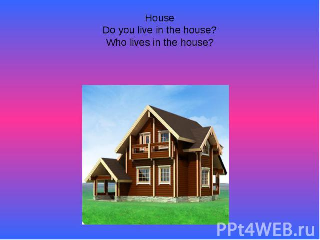 HouseDo you live in the house?Who lives in the house?