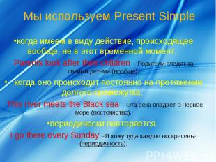 Мы используем Present Simple когда имеем в виду действие, происходящее вообще, н