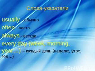 Слова-указатели usually - обычноoften - частоalways - всегдаevery day (week, mor