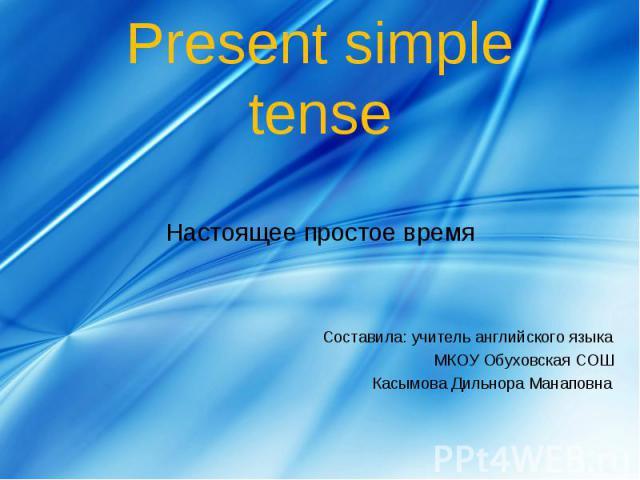 Present simple tense Настоящее простое время Составила: учитель английского языка МКОУ Обуховская СОШ Касымова Дильнора Манаповна