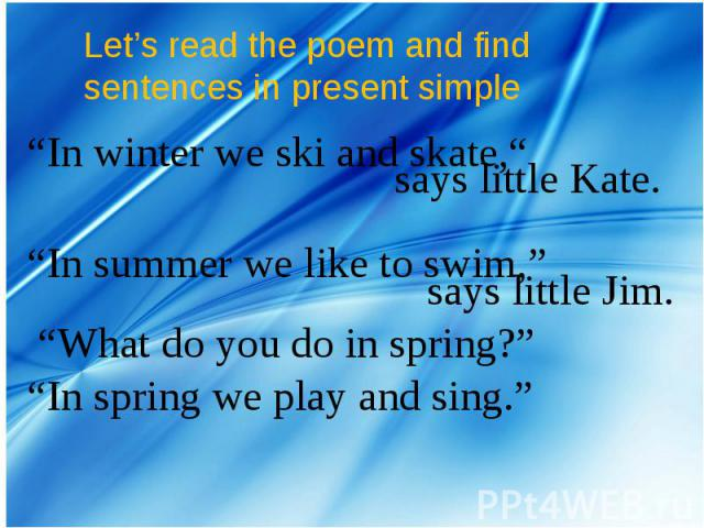 """Let's read the poem and find sentences in present simple """"In winter we ski and skate,"""" says little Kate.""""In summer we like to swim,"""" says little Jim. """"What do you do in spring?""""""""In spring we play and sing."""""""