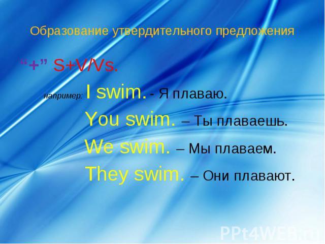 """Образование утвердительного предложения """"+"""" S+V/Vs. например: I swim.- Я плаваю.You swim. – Ты плаваешь.We swim. – Мы плаваем.They swim. – Они плавают."""