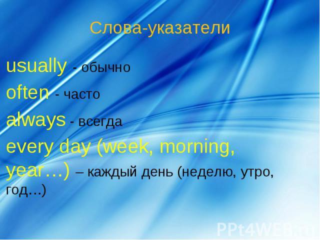 Слова-указатели usually - обычноoften - частоalways - всегдаevery day (week, morning, year…) – каждый день (неделю, утро, год…)