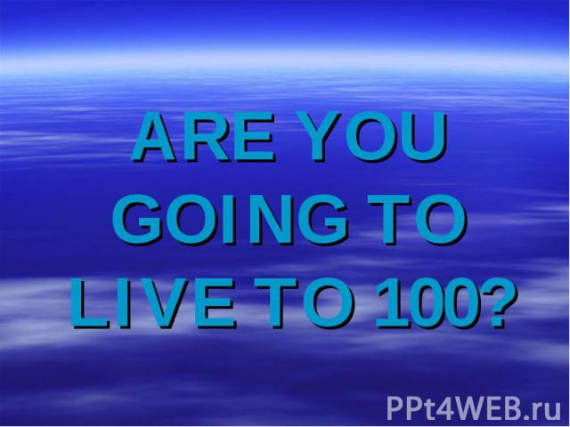 Are you going to live to 100?