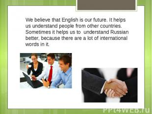 We believe that English is our future. It helps us understand people from other