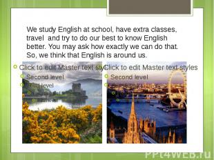 We study English at school, have extra classes, travel and try to do our best to