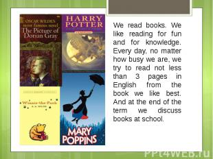 We read books. We like reading for fun and for knowledge. Every day, no matter h