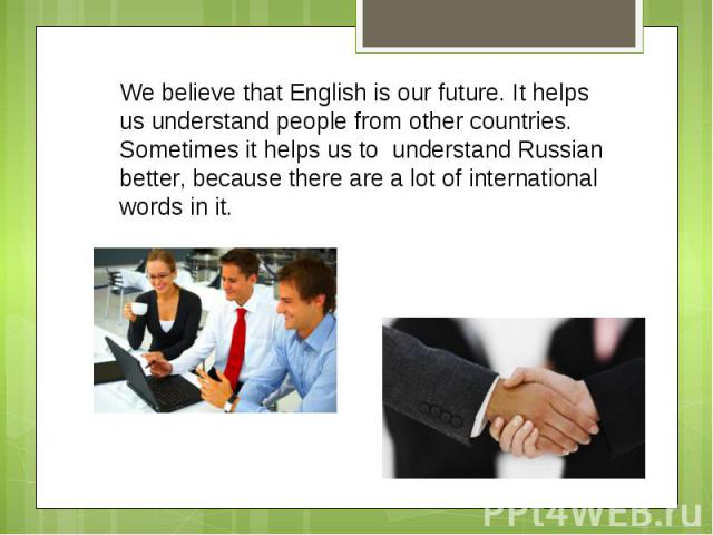 We believe that English is our future. It helps us understand people from other countries. Sometimes it helps us to understand Russian better, because there are a lot of international words in it.