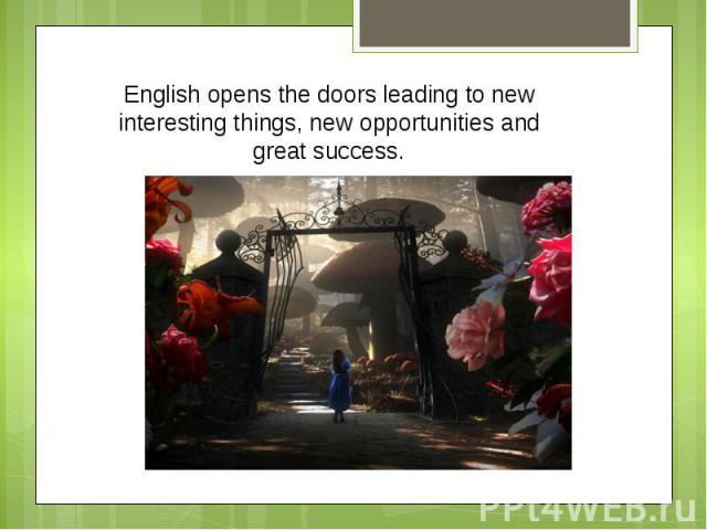 English opens the doors leading to new interesting things, new opportunities and great success.
